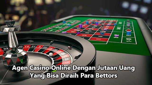 Agen Casino Online Dengan Jutaan Uang Yang Bisa Diraih Para Bettors