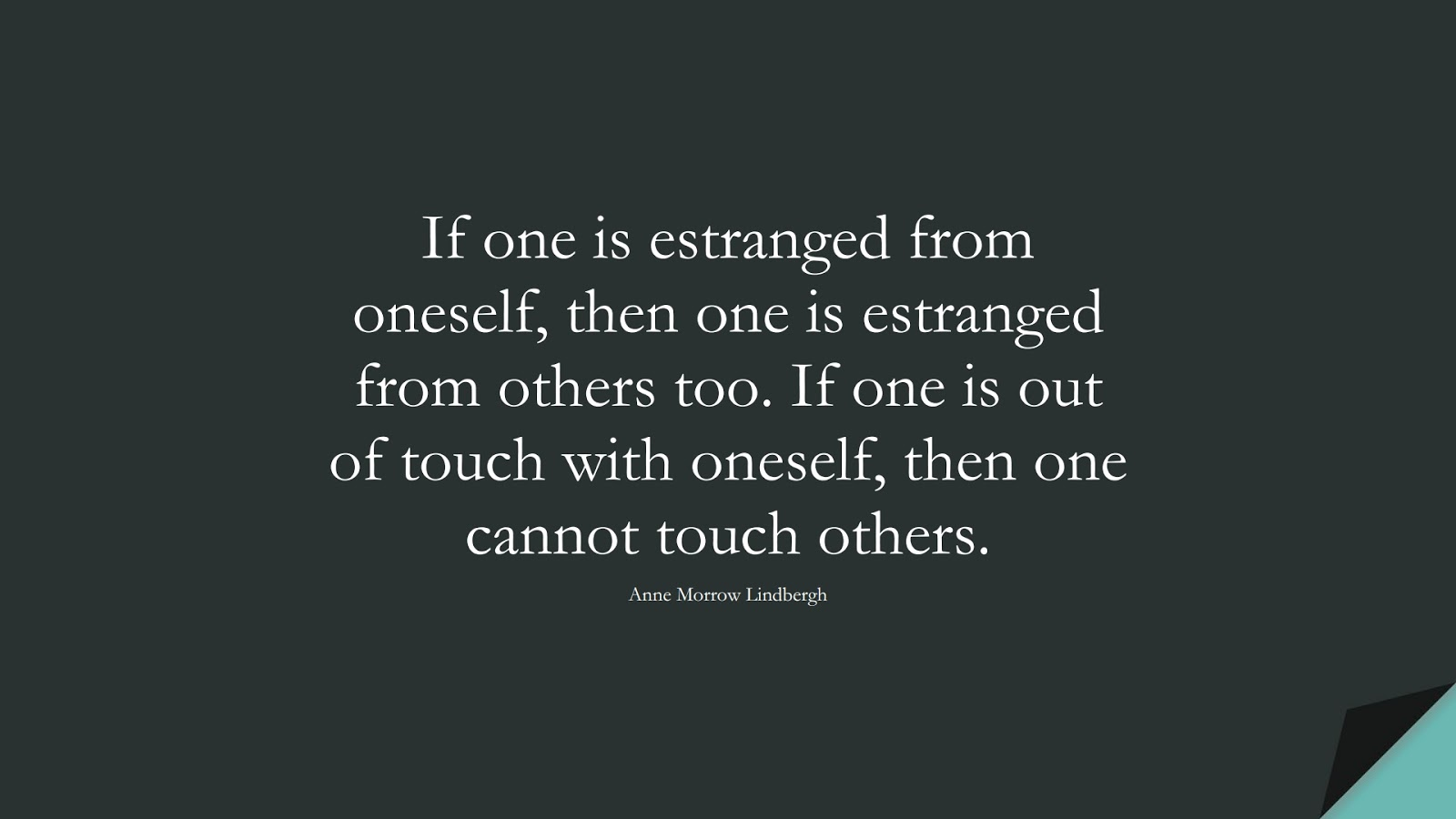 If one is estranged from oneself, then one is estranged from others too. If one is out of touch with oneself, then one cannot touch others. (Anne Morrow Lindbergh);  #FriendshipQuotes