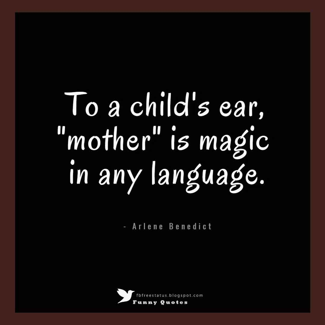 "To a child's ear, ""mother"" is magic in any language. - Arlene Benedict"