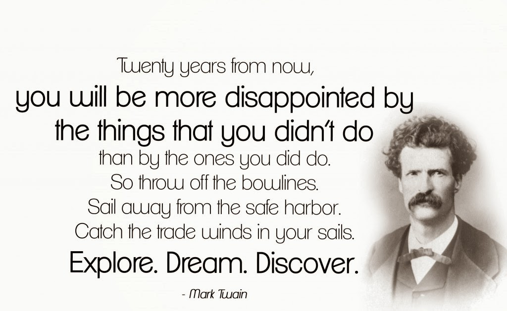 """""Twenty years from now you will be more disappointed by the things that you didn't do than by the ones you did do. So throw off the bowlines. Sail away from the safe harbor. Catch the trade winds in your sails."" Mark Twain Quote"
