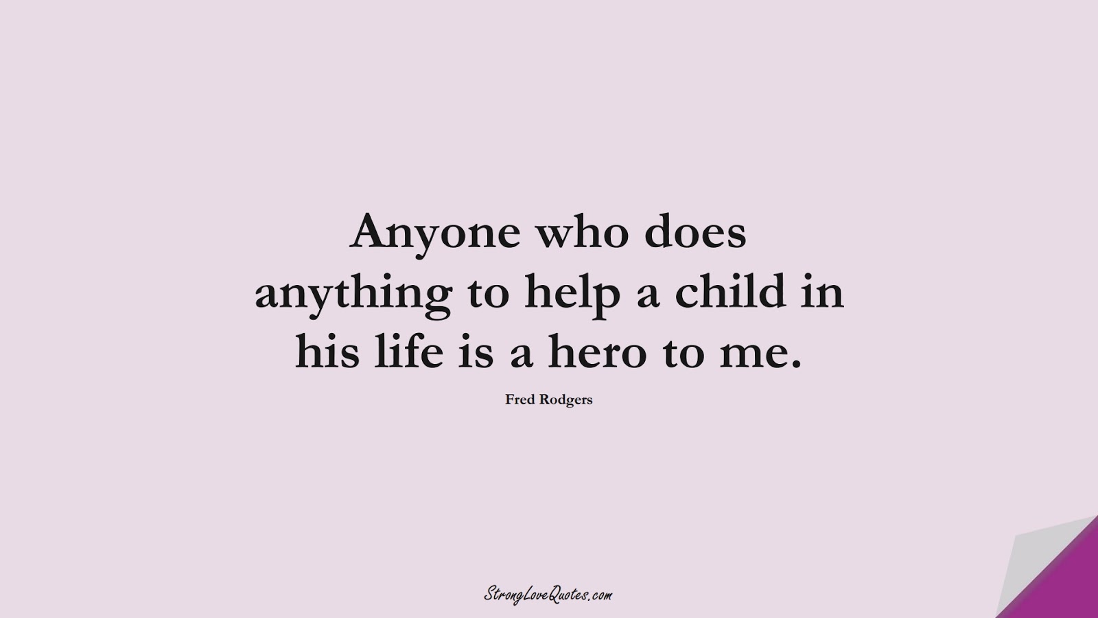 Anyone who does anything to help a child in his life is a hero to me. (Fred Rodgers);  #EducationQuotes