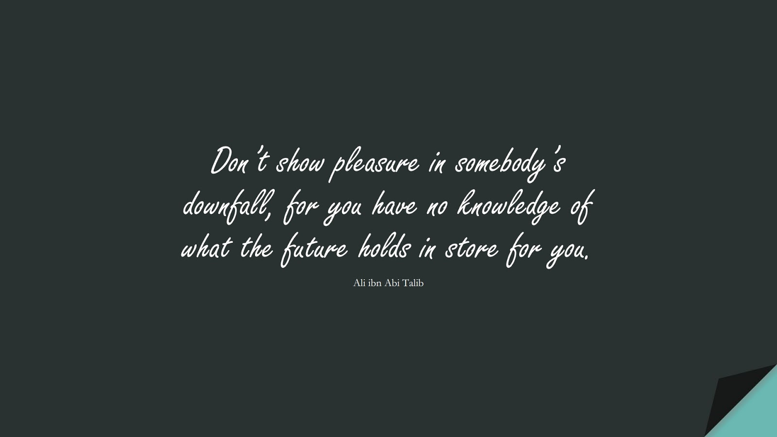 Don't show pleasure in somebody's downfall, for you have no knowledge of what the future holds in store for you. (Ali ibn Abi Talib);  #AliQuotes
