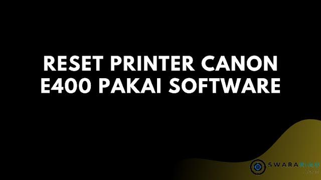 reset printer merek Canon E400 dengan menggunakan software