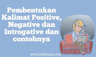 Pembentukan Kalimat Positive, Negative dan Interrogative dan contohnya