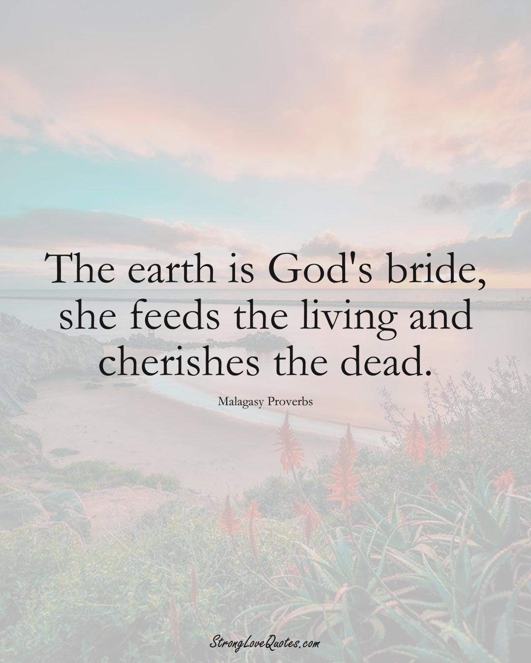 The earth is God's bride, she feeds the living and cherishes the dead. (Malagasy Sayings);  #AfricanSayings