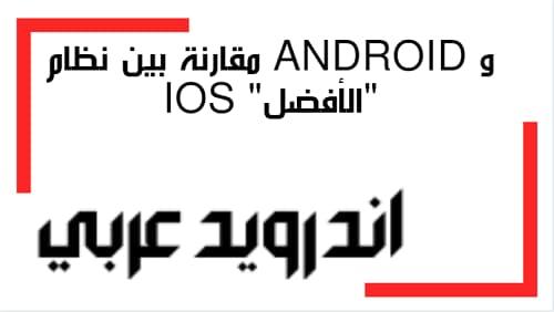 """مقارنة بين نظام Android و ios """"الأفضل"""""""