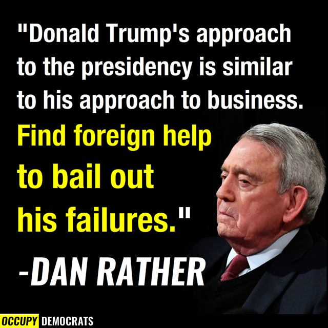 Quotation from Dan Rather:  Donald Trump's approach to the presidency is similar to his approach to business.  Find foreign help to bail out his failures.