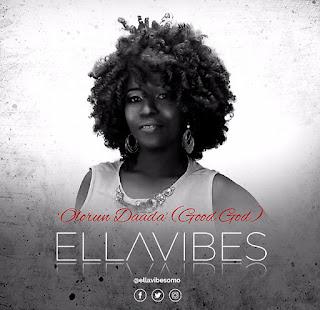 MUSIC: EllaVibes - Olorun Daada {Good God)