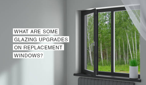 What are Some Glazing Upgrades on Replacement Windows?