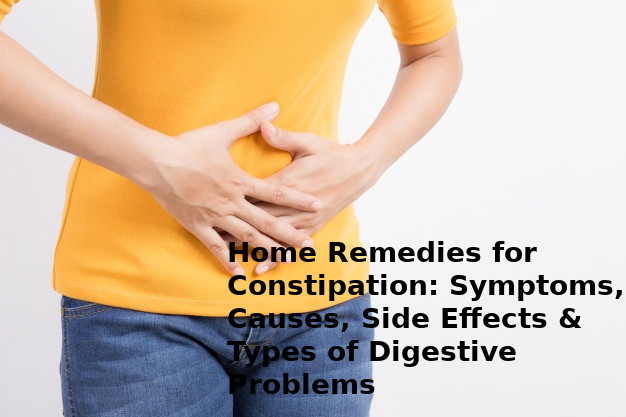 Home Remedies for Constipation: Symptoms, Causes, Side Effects & Types of Digestive Problems