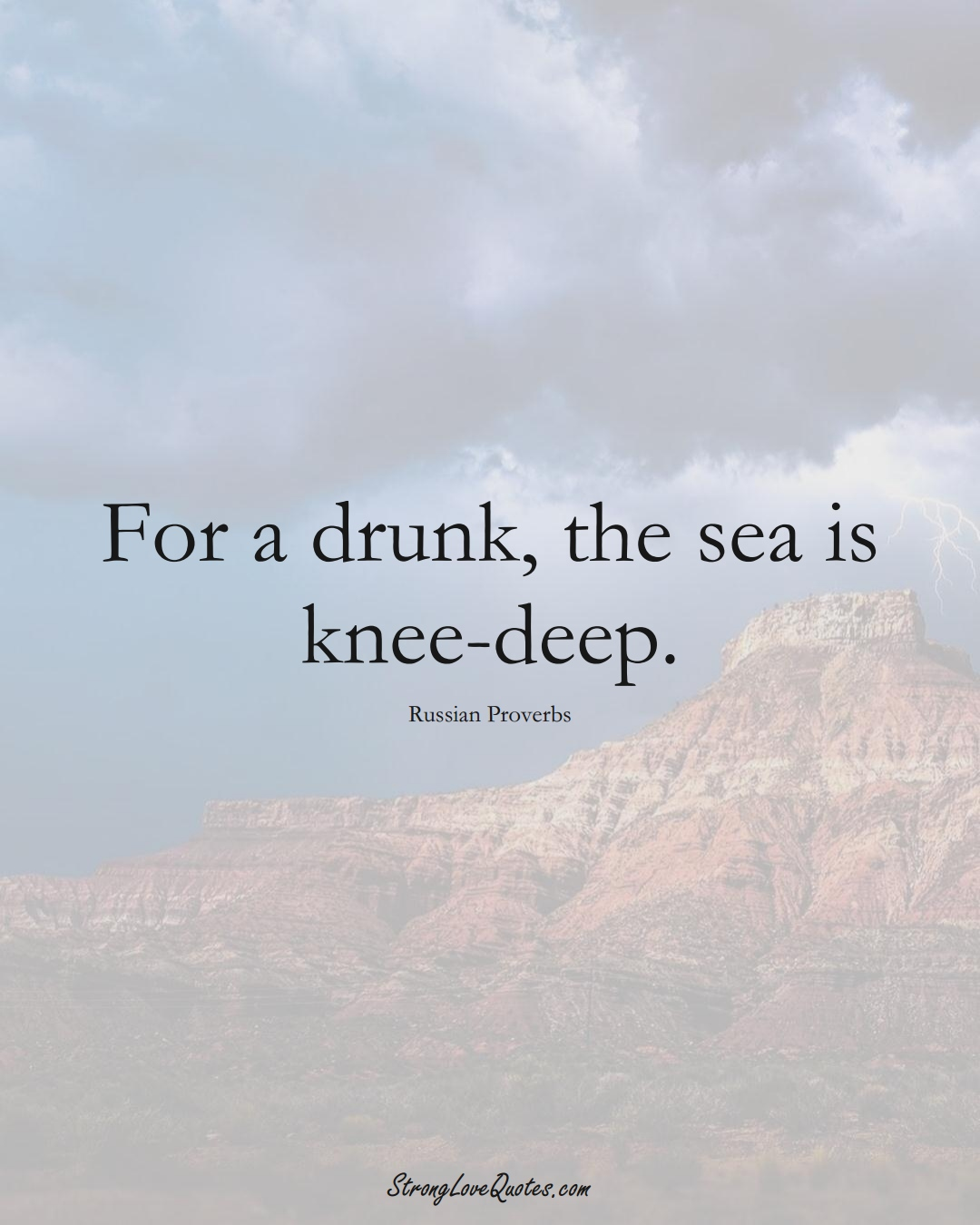 For a drunk, the sea is knee-deep. (Russian Sayings);  #AsianSayings