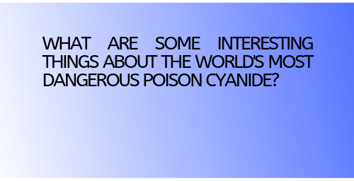What are some interesting things about the world's most dangerous poison cyanide?