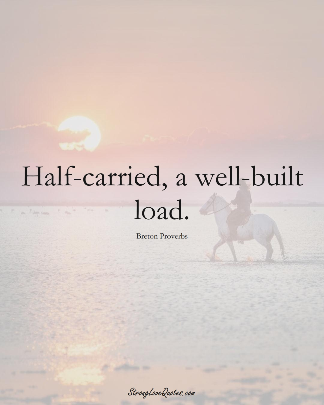 Half-carried, a well-built load. (Breton Sayings);  #aVarietyofCulturesSayings