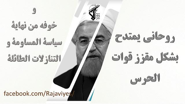 روحاني يمتدح بشكل مقزز قوات الحرس وخوفه من نهاية سياسة المساومة والتنازلات الطائلة