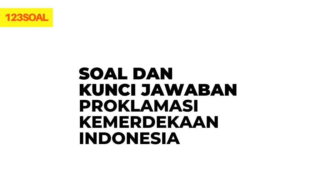 kumpulan soal pilihan ganda dan essay beserta jawaban tentang proklamasi kemerdekaan indonesia kelas 6 smp, sma, smk pdf dan doc