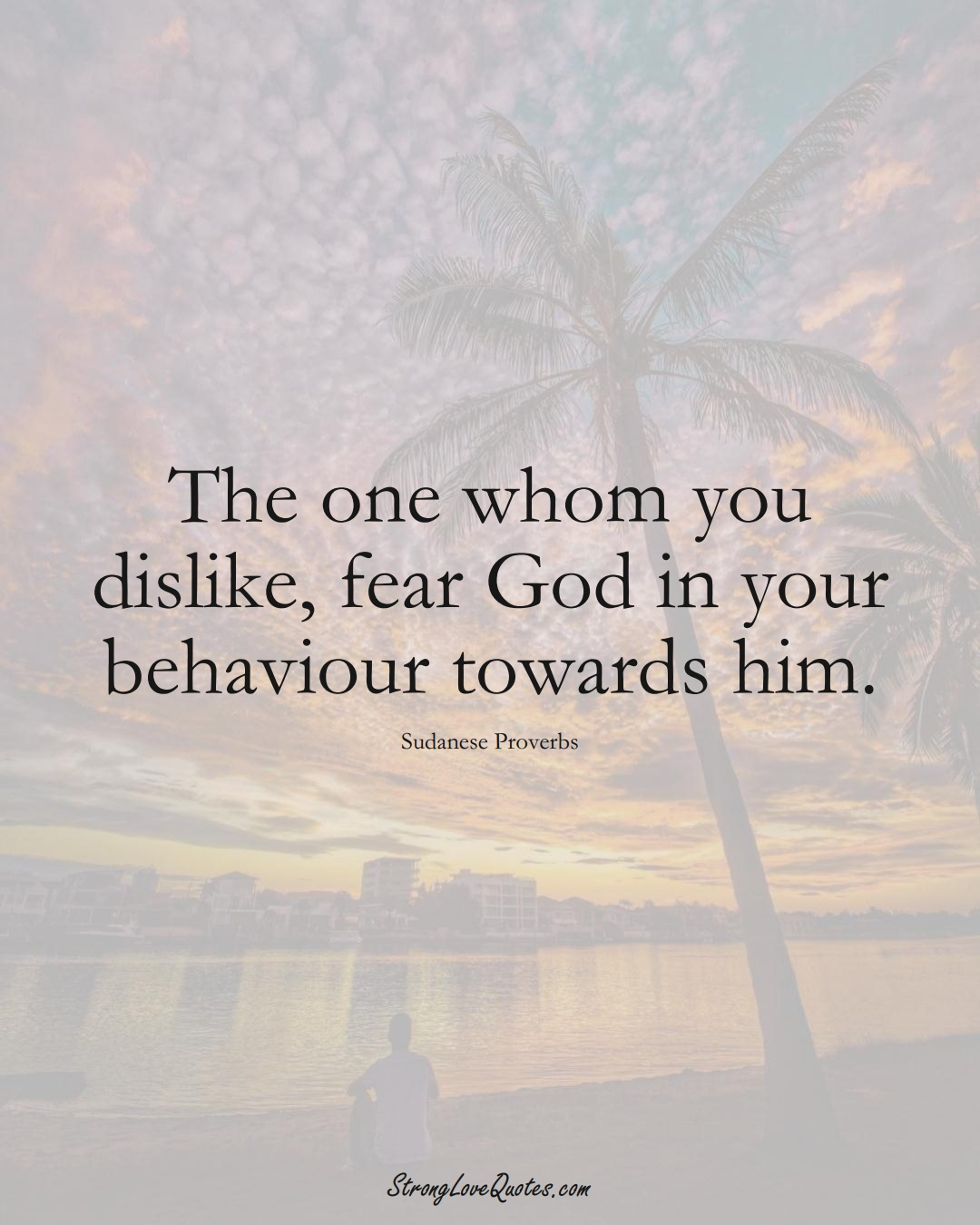 The one whom you dislike, fear God in your behaviour towards him. (Sudanese Sayings);  #AfricanSayings