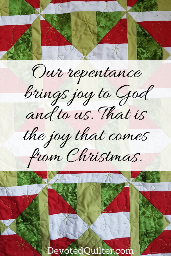 Our repentance brings joy to God and to us, and it was made possible by Jesus coming to save us. That is the joy that comes from Christmas | DevotedQuilter.com