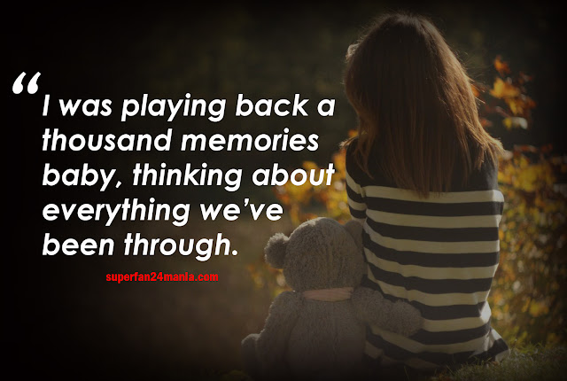 I was playing back a thousand memories baby, thinking about everything we've been through.