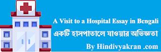 একটি হাসপাতালে যাওয়ার অভিজ্ঞতা A Visit to a Hospital Essay in Bengali Language