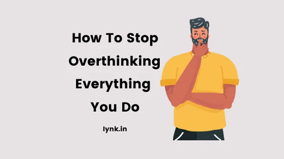 How To Stop Overthinking Everything You Do