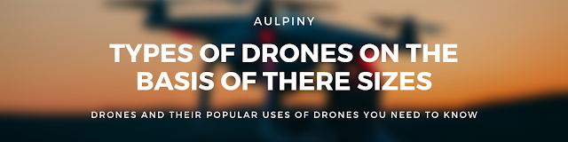 Types Of Drones On The Basis Of There Sizes