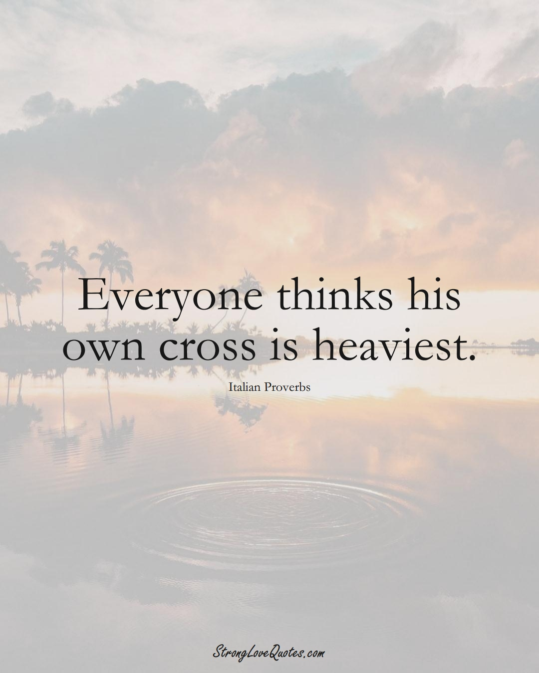 Everyone thinks his own cross is heaviest. (Italian Sayings);  #EuropeanSayings