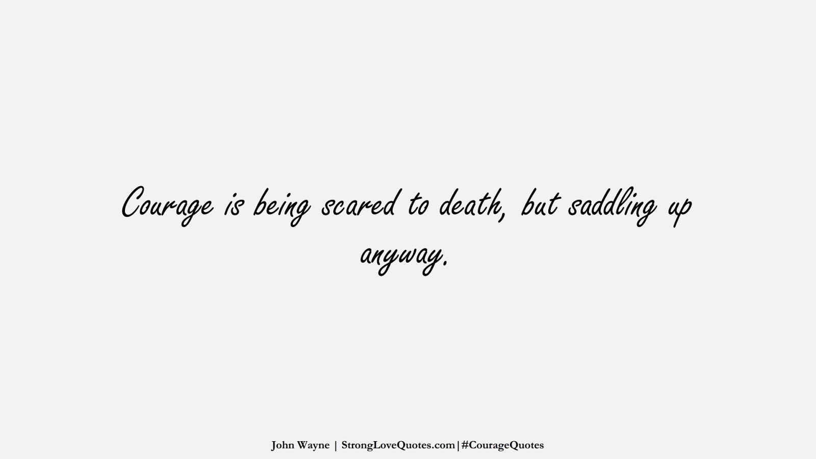 Courage is being scared to death, but saddling up anyway. (John Wayne);  #CourageQuotes
