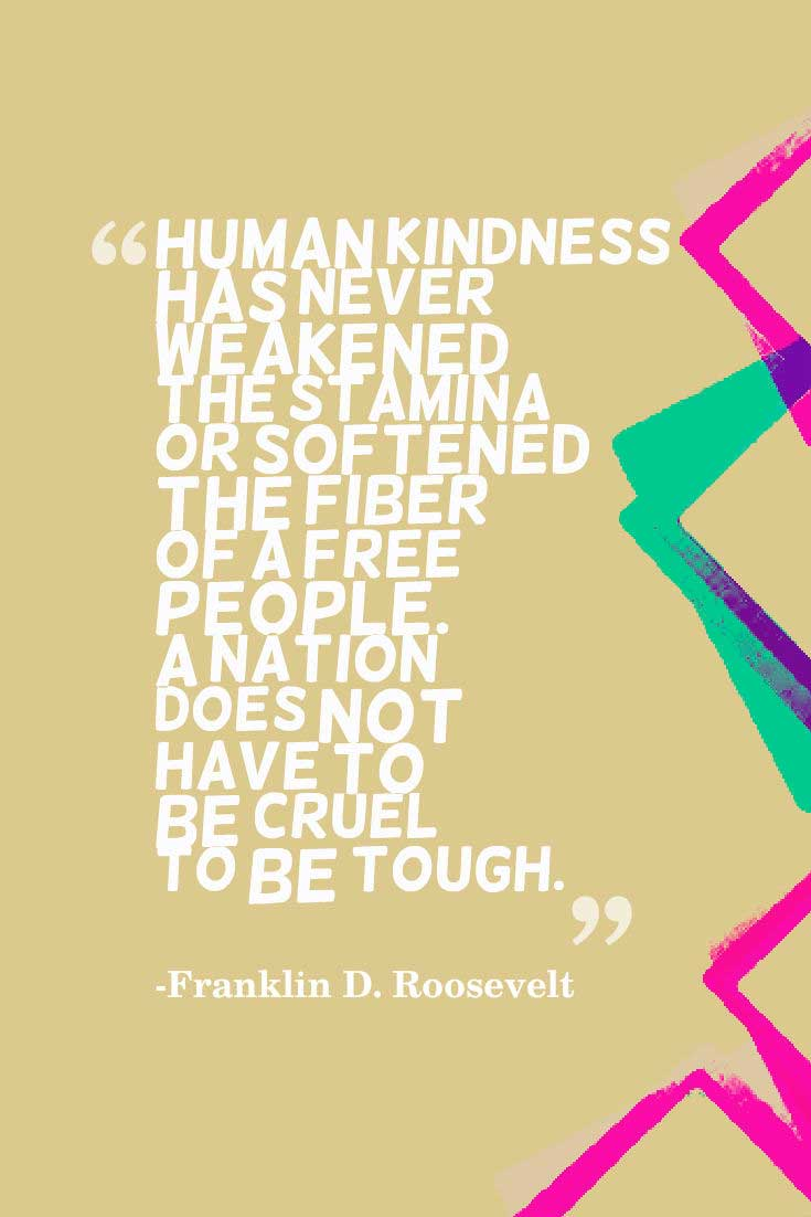 "kindness Quote: ""Human kindness has never weakened the stamina or softened the fiber of a free people. A nation does not have to be cruel to be tough.""― Franklin D. Roosevelt"