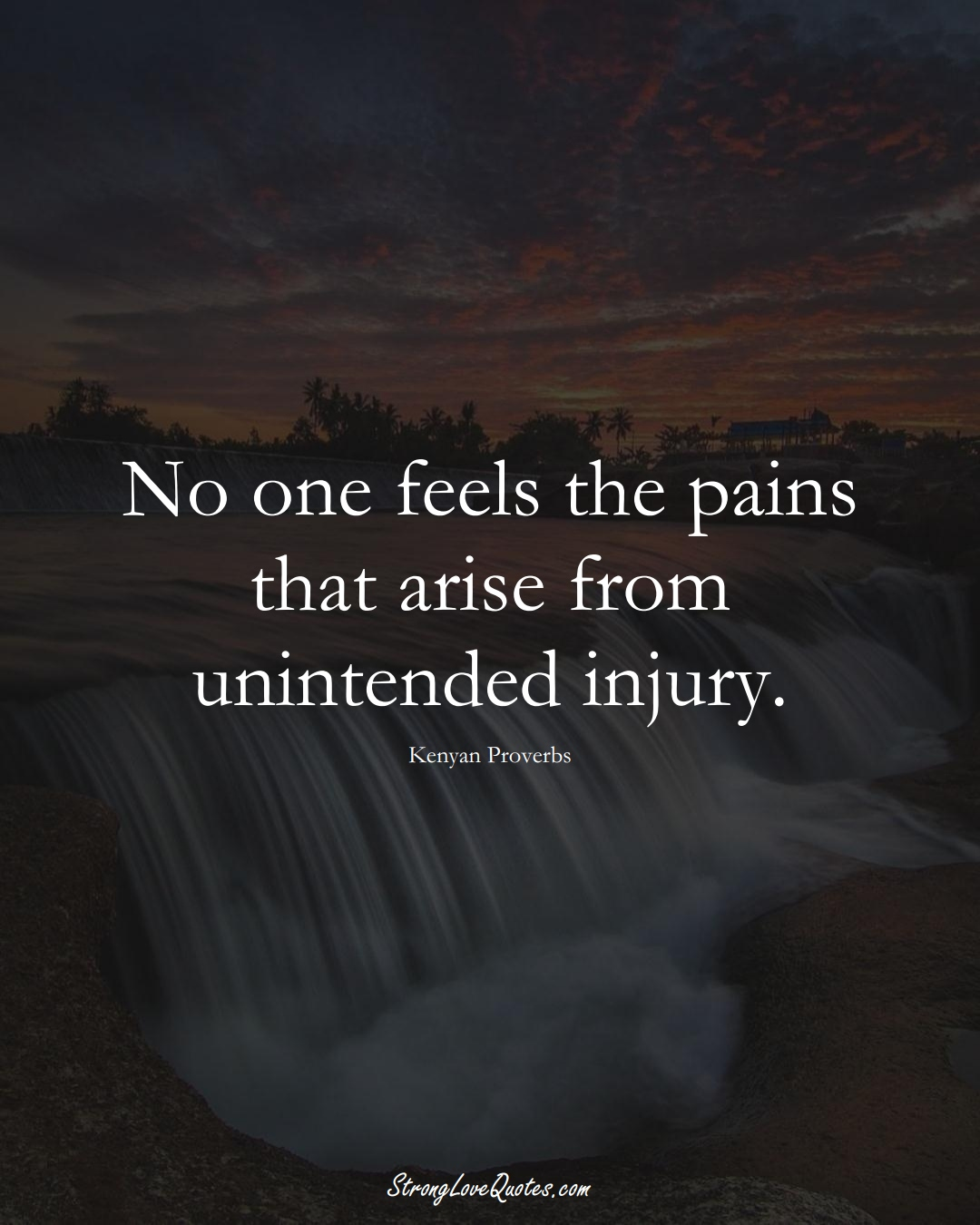 No one feels the pains that arise from unintended injury. (Kenyan Sayings);  #AfricanSayings