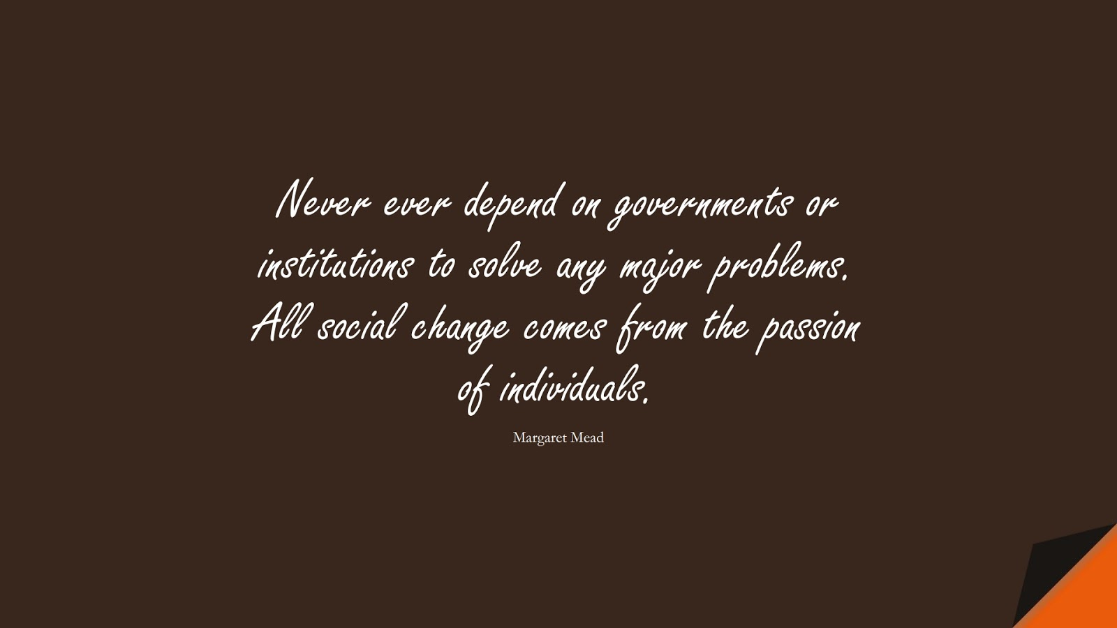 Never ever depend on governments or institutions to solve any major problems. All social change comes from the passion of individuals. (Margaret Mead);  #ChangeQuotes