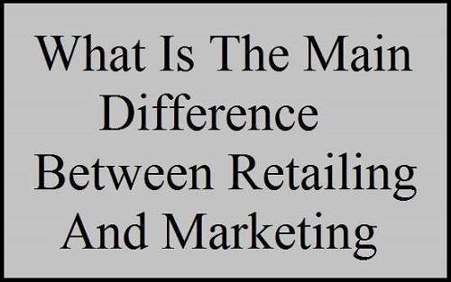 What Is The Main Difference Between Retailing And Marketing