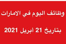 وظائف اليوم في الامارات بتاريخ 21 أبريل 2021