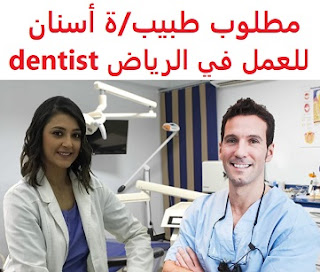 A dentist is required to work in Riyadh  To work in Riyadh  Type of shift: full time  Education: Bachelor degree  Experience: At least one year of work in the field  Salary: to be determined after the interview