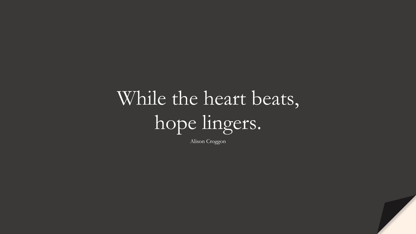 While the heart beats, hope lingers. (Alison Croggon);  #HopeQuotes