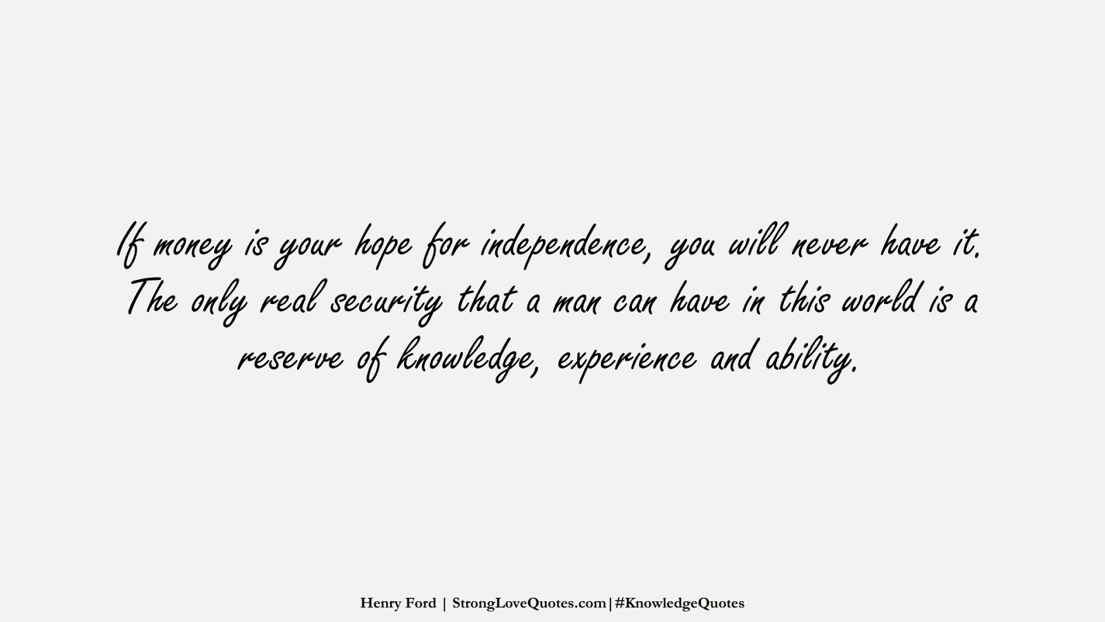 If money is your hope for independence, you will never have it. The only real security that a man can have in this world is a reserve of knowledge, experience and ability. (Henry Ford);  #KnowledgeQuotes