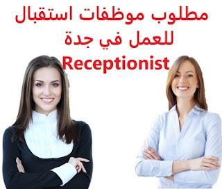وظائف السعودية مطلوب موظفات استقبال للعمل في جدة Receptionist