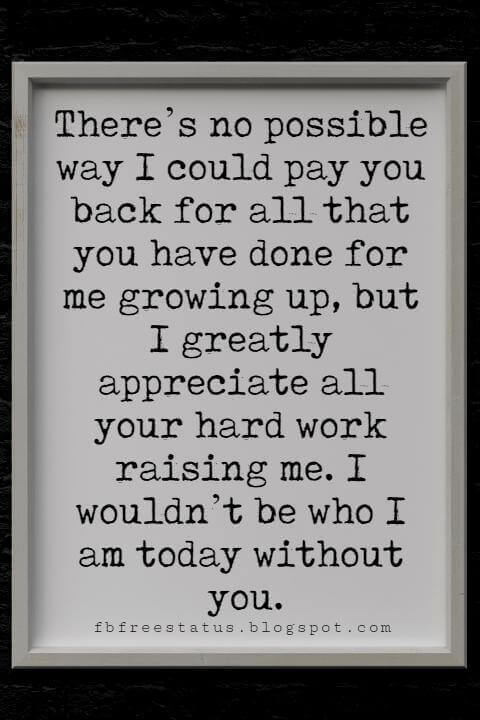 Fathers Day Card Sayings, There's no possible way I could pay you back for all that you have done for me growing up, but I greatly appreciate all your hard work raising me. I wouldn't be who I am today without you.