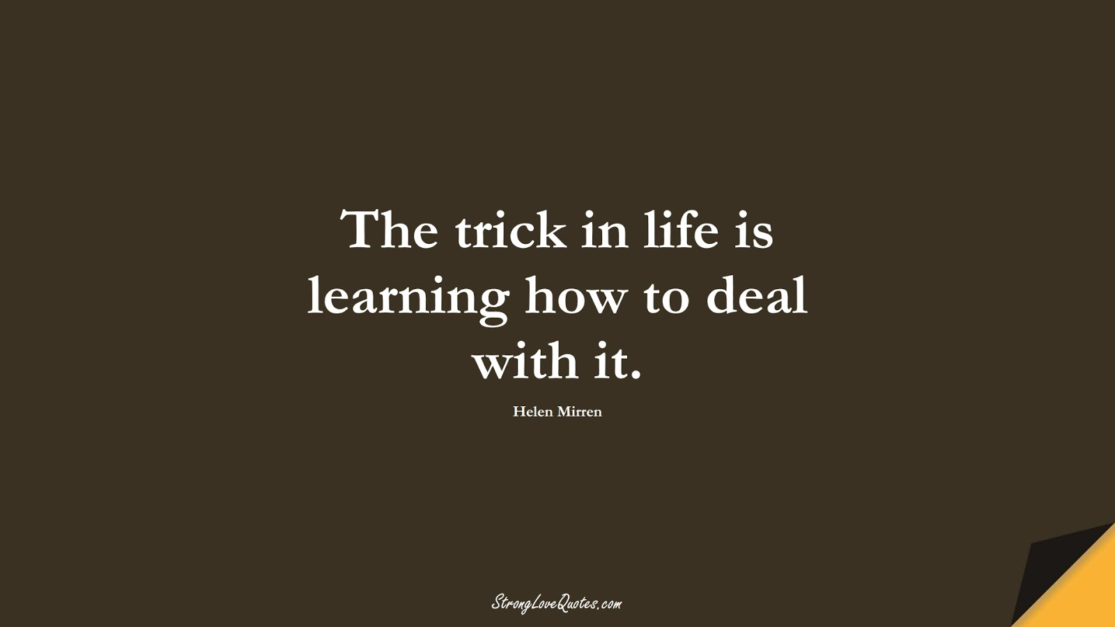 The trick in life is learning how to deal with it. (Helen Mirren);  #EducationQuotes