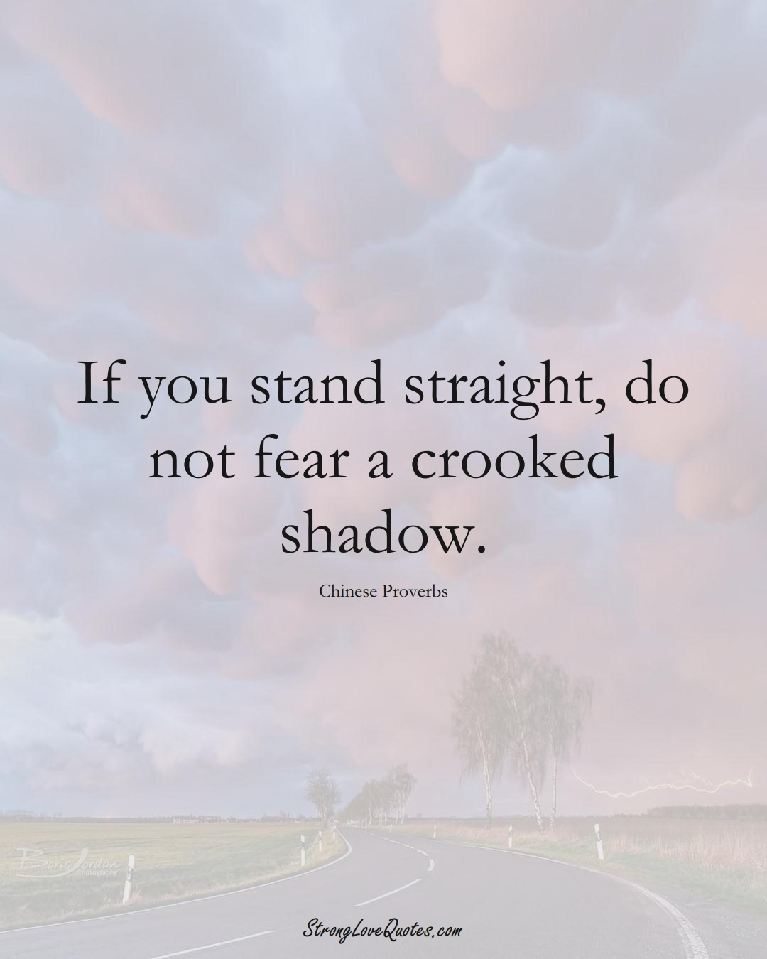 If you stand straight, do not fear a crooked shadow. (Chinese Sayings);  #AsianSayings