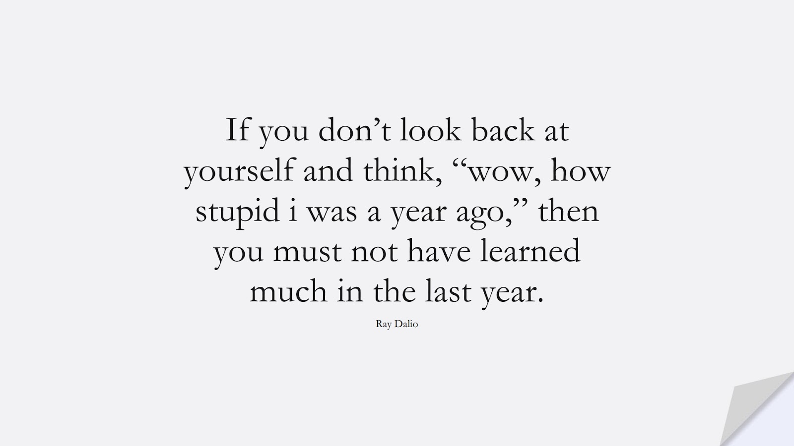 """If you don't look back at yourself and think, """"wow, how stupid i was a year ago,"""" then you must not have learned much in the last year. (Ray Dalio);  #ChangeQuotes"""