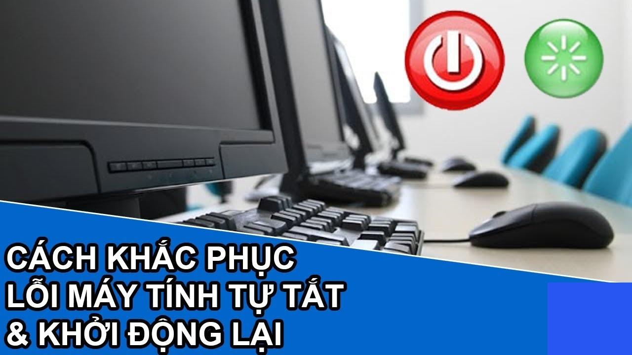 Những nguyên nhân dẫn đến lỗi máy tính bị tắt đột ngột và restart liên tục
