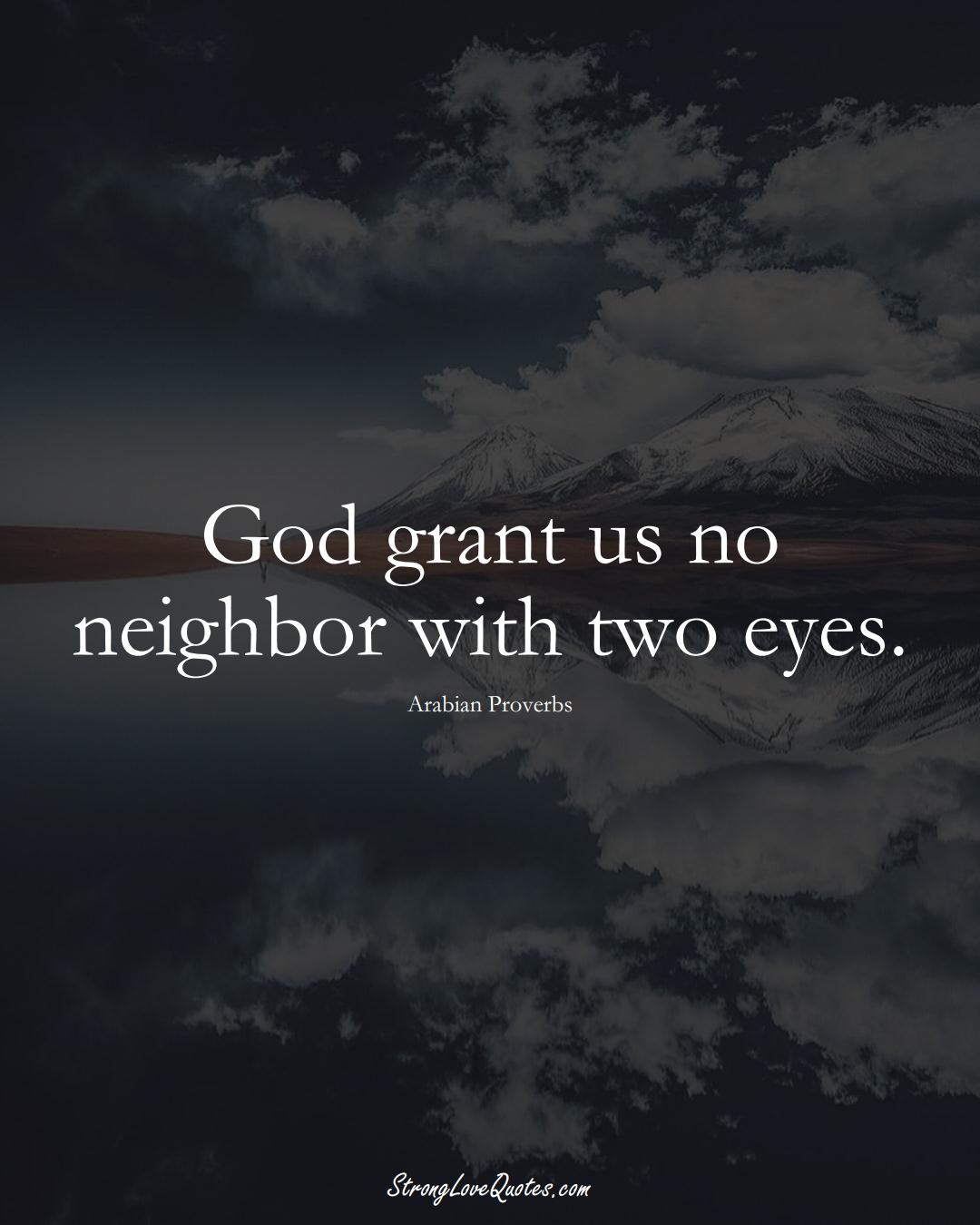 God grant us no neighbor with two eyes. (Arabian Sayings);  #aVarietyofCulturesSayings