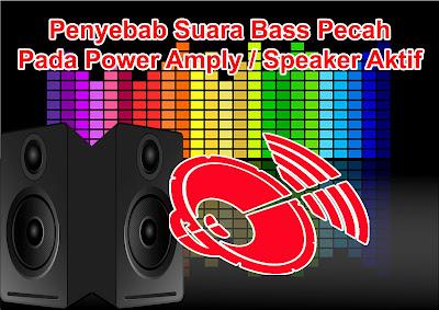 Penyebab Suara Bass Pecah Pada Power Amply / Speaker Aktif