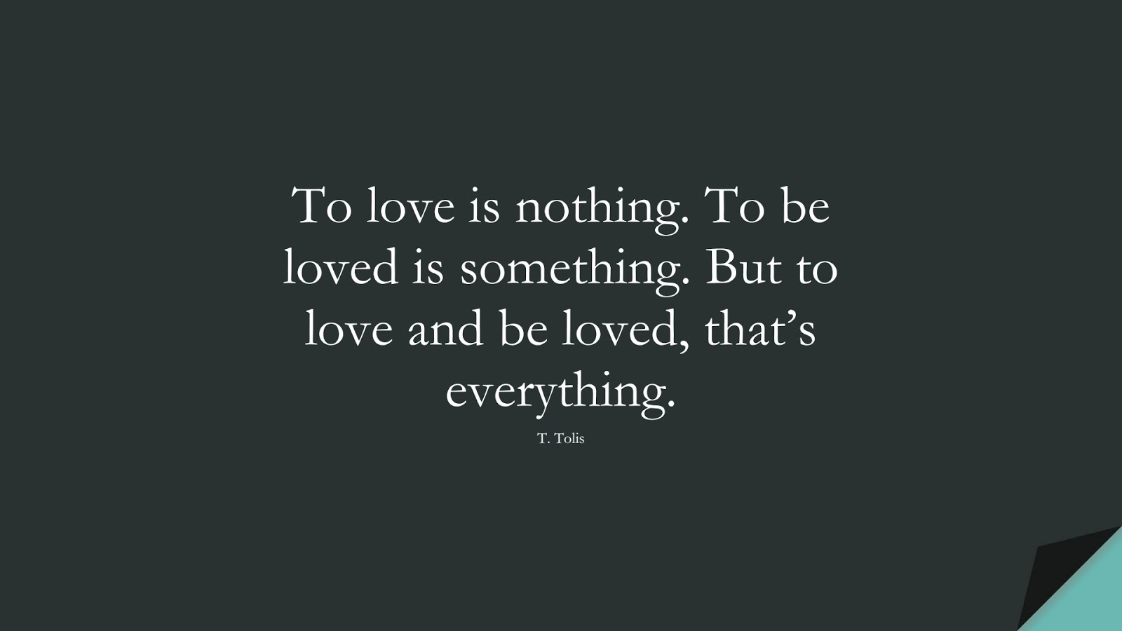 To love is nothing. To be loved is something. But to love and be loved, that's everything. (T. Tolis);  #LoveQuotes