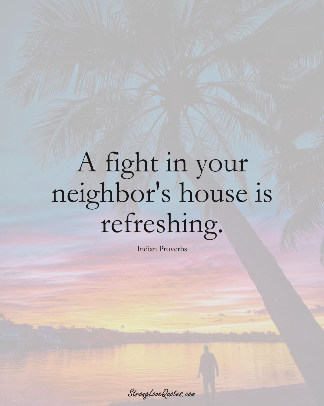 A fight in your neighbor's house is refreshing. (Indian Sayings);  #AsianSayings