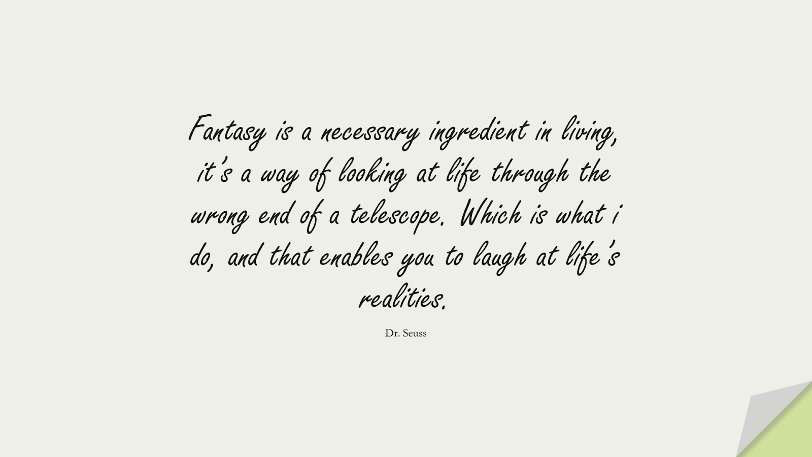 Fantasy is a necessary ingredient in living, it's a way of looking at life through the wrong end of a telescope. Which is what i do, and that enables you to laugh at life's realities. (Dr. Seuss);  #LifeQuotes