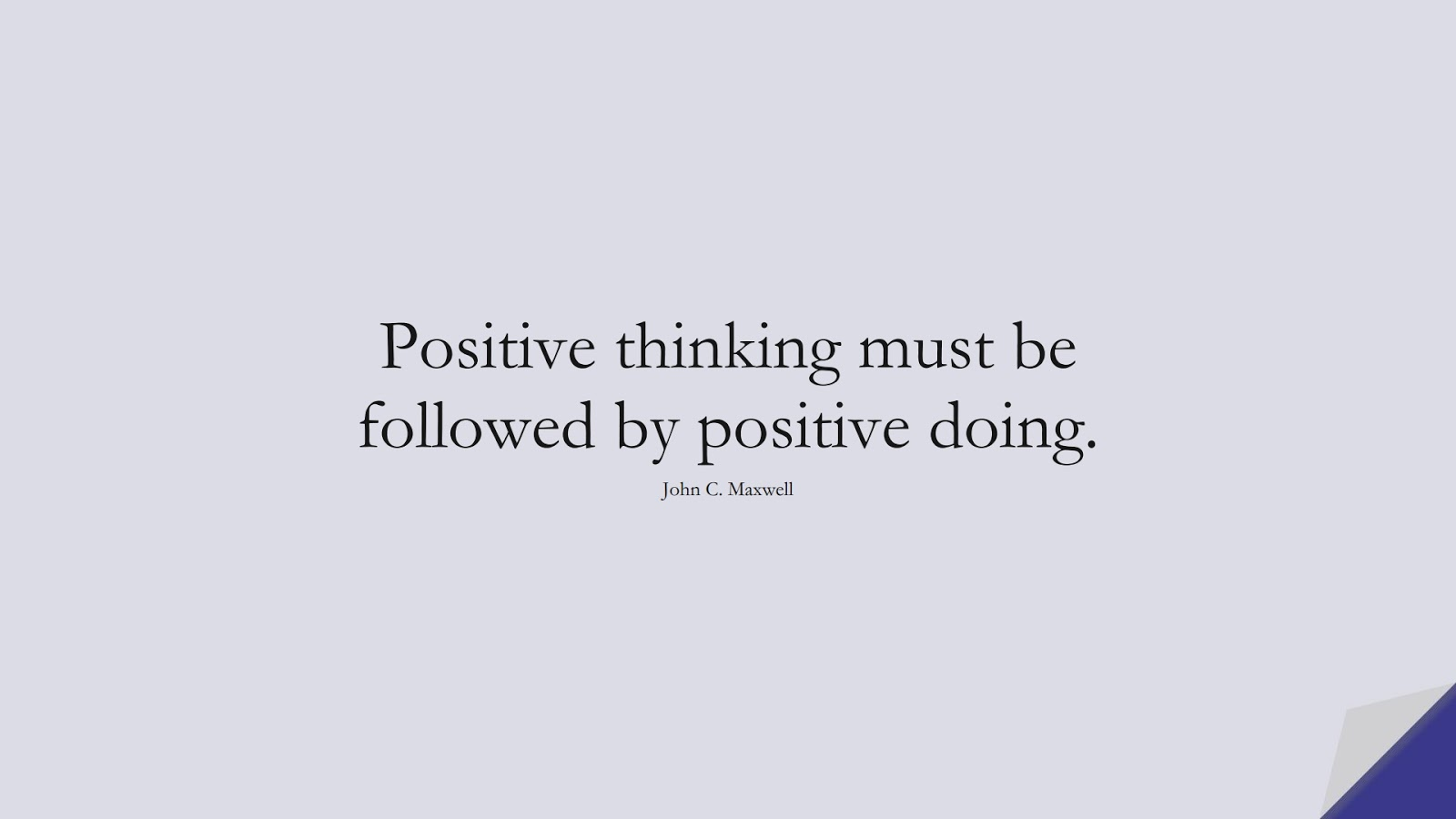 Positive thinking must be followed by positive doing. (John C. Maxwell);  #PositiveQuotes