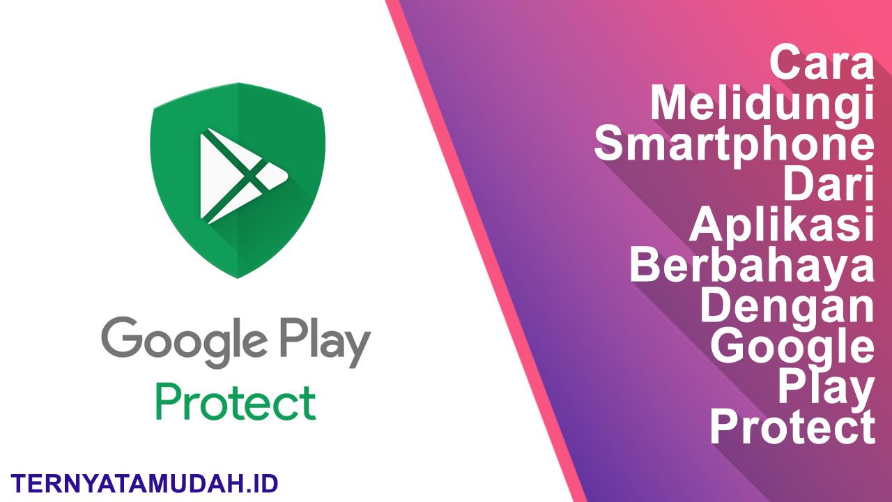 Ternyata Mudah Cara Melindungi Smartphone Dari Aplikasi Berbahaya Dengan Google Play Protect