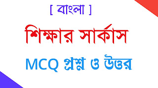 শিক্ষার সার্কাস MCQ  প্রশ্ন ও উত্তর