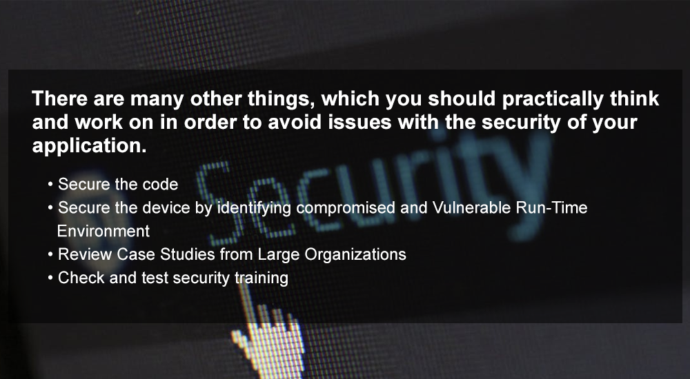 there are many other things, which you should practically think and work on in order to avoid issues with the security of your application